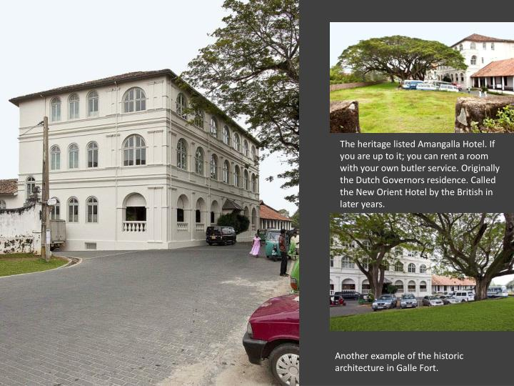 The heritage listed Amangalla Hotel. If you are up to it; you can rent a room with your own butler service. Originally the Dutch Governors residence. Called the New Orient Hotel by the British in later years.