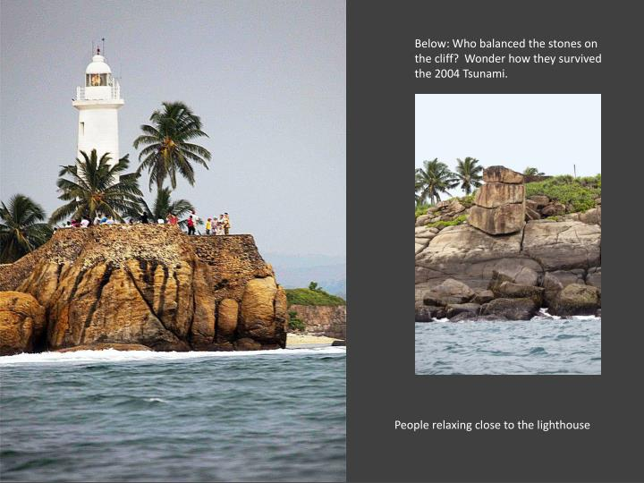 Below: Who balanced the stones on the cliff?  Wonder how they survived the 2004 Tsunami.