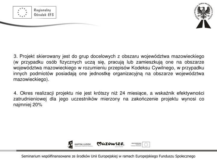 3. Projekt skierowany jest do grup docelowych z obszaru województwa mazowieckiego (w przypadku osób fizycznych uczą się, pracują lub zamieszkują one na obszarze województwa mazowieckiego w rozumieniu przepisów Kodeksu Cywilnego, w przypadku innych podmiotów posiadają one jednostkę organizacyjną na obszarze województwa mazowieckiego).