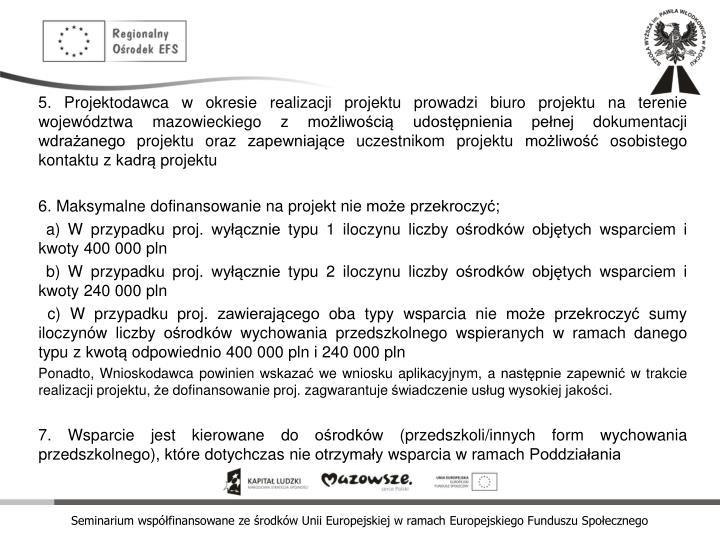 5. Projektodawca w okresie realizacji projektu prowadzi biuro projektu na terenie województwa mazowieckiego z możliwością udostępnienia pełnej dokumentacji wdrażanego projektu oraz zapewniające uczestnikom projektu możliwość osobistego kontaktu z kadrą projektu