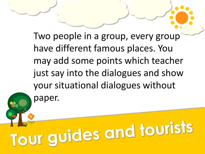 Two people in a group, every group have different famous places. You may add some points which teacher just say into the dialogues and show your situational dialogues without paper.