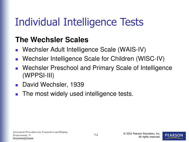individual and group test of intelligence The best-known individual intelligence tests are the binet-simon scale, the stanford-binet intelligence scale, and the wechsler adult intelligence scale the binet-simon scale alfred binet and his colleague theodore simon devised this general test of mental ability in 1905, and it was revised in 1908 and 1911.