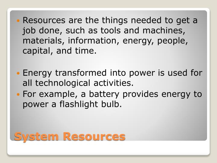 Resources are the things needed to get a job done, such as tools and machines, materials, information, energy, people, capital, and time.