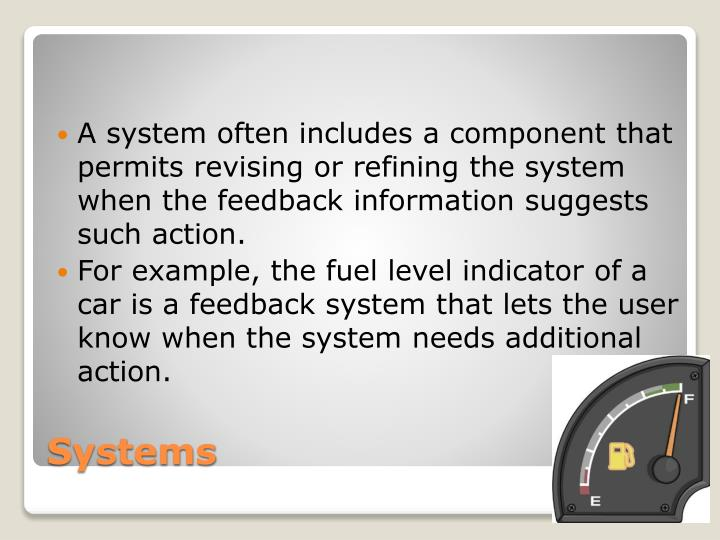 A system often includes a component that permits revising or refining the system when the feedback information suggests such action.