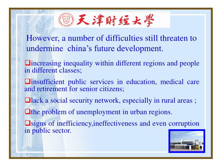 However, a number of difficulties still threaten to undermine  china's future development.