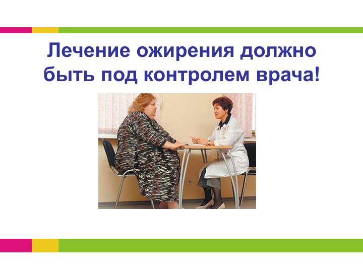 Лечение ожирения должно быть под контролем врача!