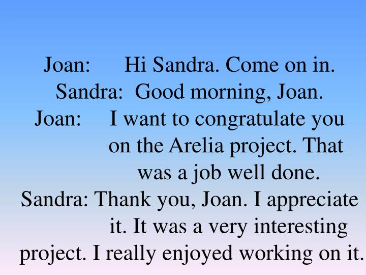Joan:      Hi Sandra. Come on in.