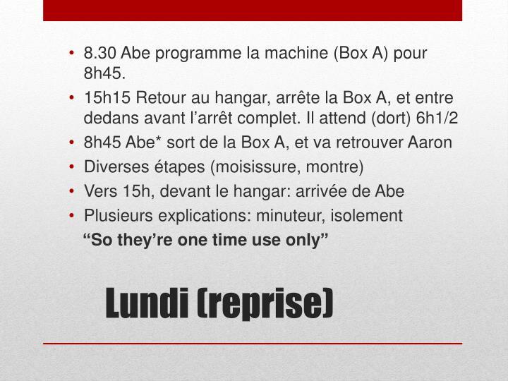 8.30 Abe programme la machine (Box A) pour 8h45.