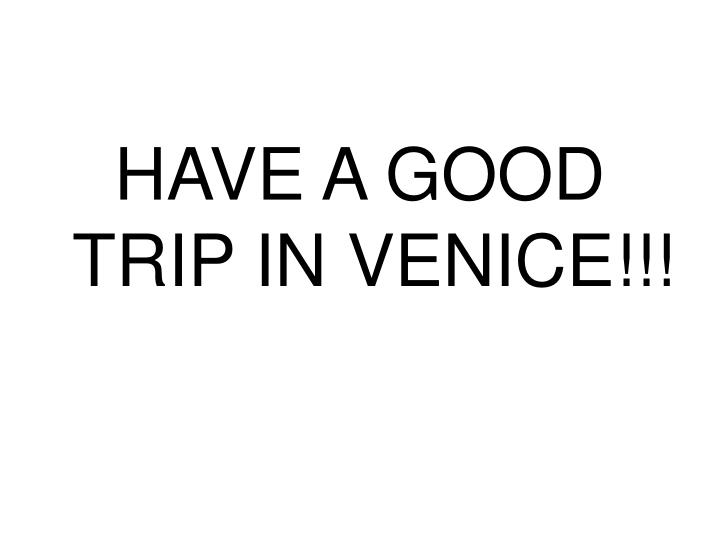 HAVE A GOOD TRIP IN VENICE!!!