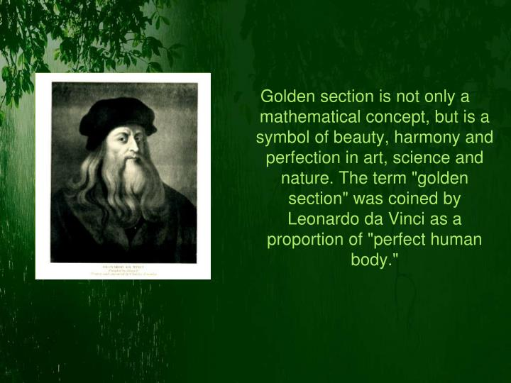 "Golden section is not only a mathematical concept, but is a symbol of beauty, harmony and perfection in art, science and nature. The term ""golden section"" was coined by Leonardo da Vinci as a proportion of ""perfect human body."""
