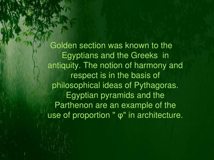 Golden section was known to the Egyptians and the Greeks  in antiquity. The notion of harmony and respect is in the basis of philosophical ideas of Pythagoras. Egyptian pyramids and the Parthenon are an example of the use of proportion ""