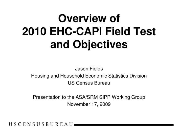 overview of 2010 ehc capi field test and objectives n.