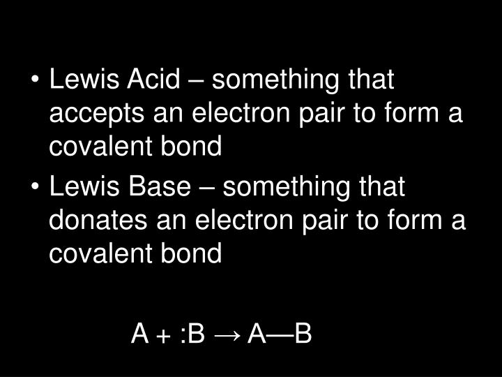 Lewis Acid – something that accepts an electron pair to form a covalent bond