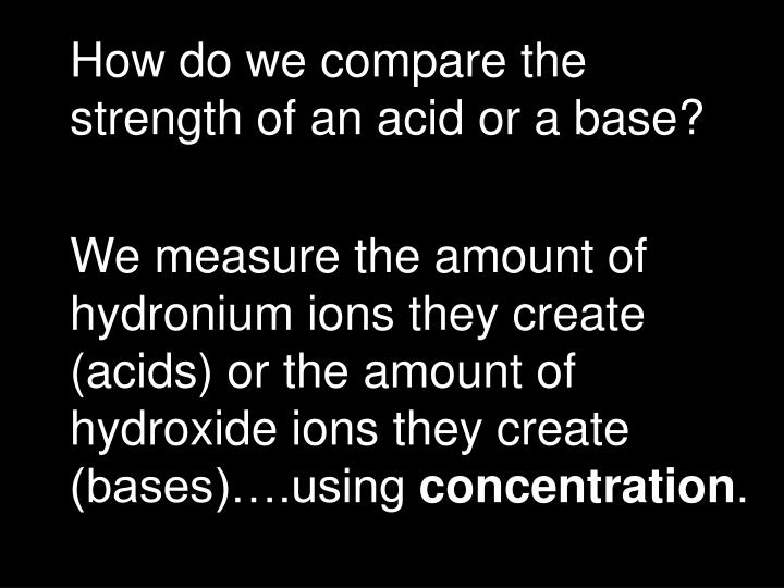 How do we compare the strength of an acid or a base?