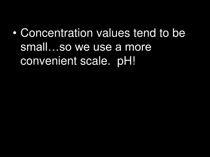 Concentration values tend to be small…so we use a more convenient scale.  pH!