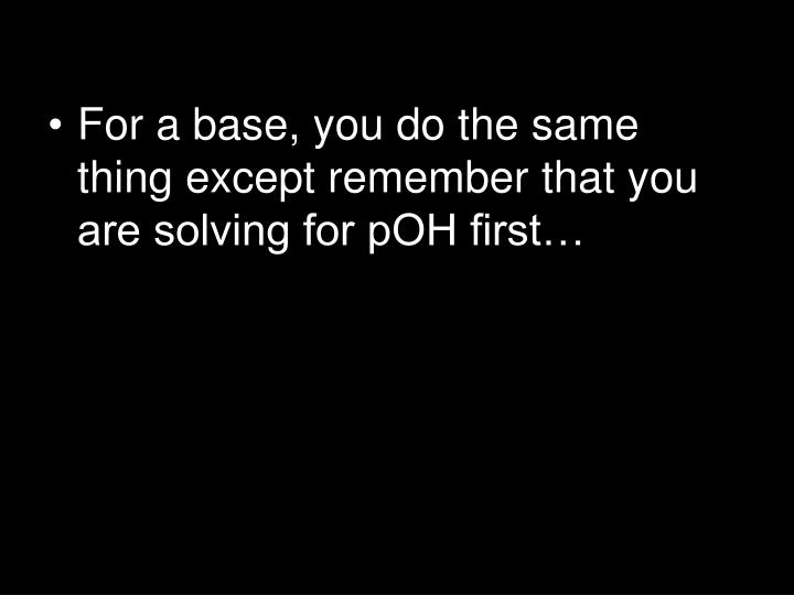 For a base, you do the same thing except remember that you are solving for pOH first…