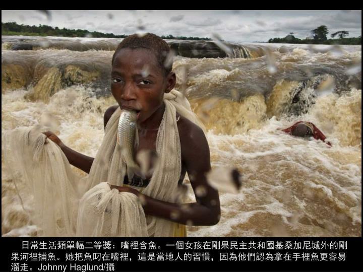 日常生活類單幅二等獎:嘴裡含魚。一個女孩在剛果民主共和國基桑加尼城外的剛果河裡捕魚。她把魚叼在嘴裡,這是當地人的習慣,因為他們認為拿在手裡魚更容易溜走。