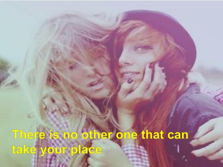 There is no other one that can take your place