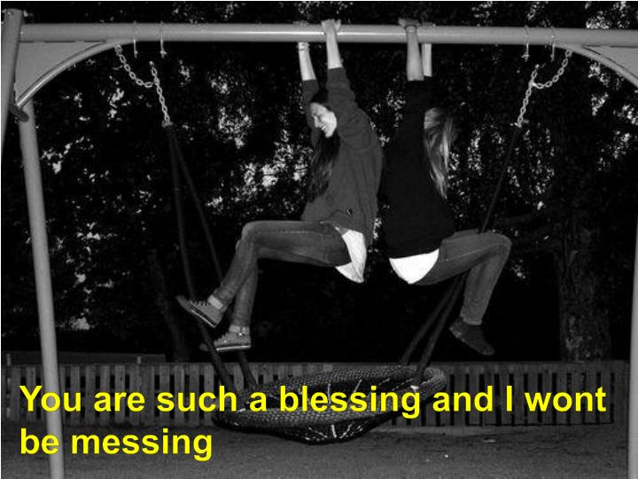 You are such a blessing and I wont be