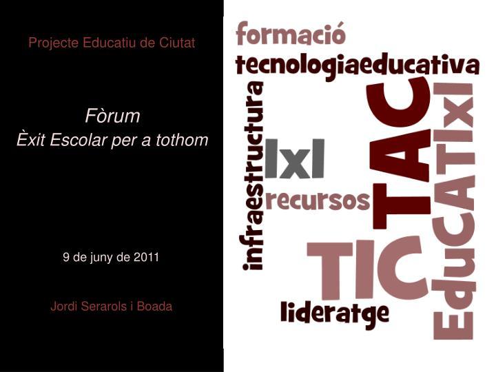 projecte educatiu de ciutat f rum xit escolar per a tothom 9 de juny de 2011 jordi serarols i boada n.