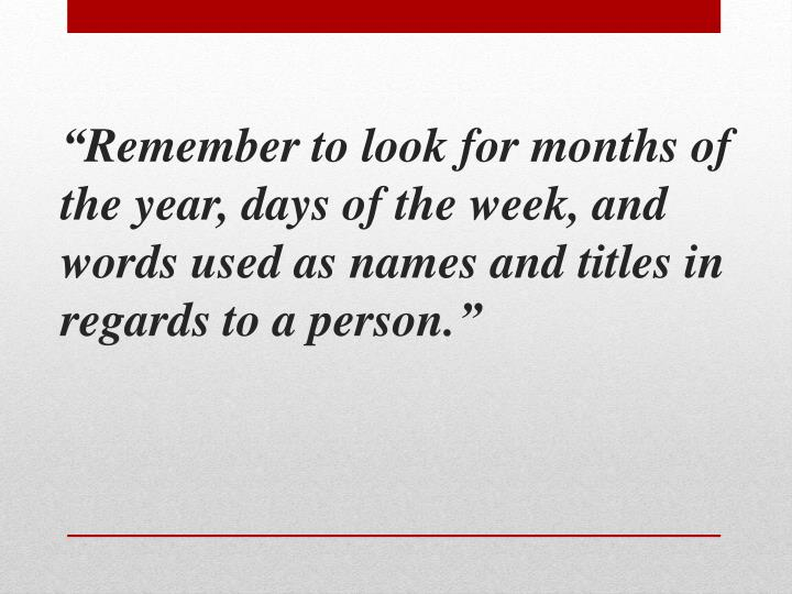 """""""Remember to look for months of the year, days of the week, and words used as names and titles in regards to a person."""""""