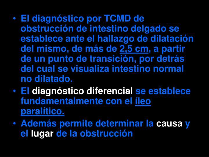 El diagnóstico por TCMD de obstrucción de intestino delgado se establece ante el hallazgo de dilatación del mismo, de más de