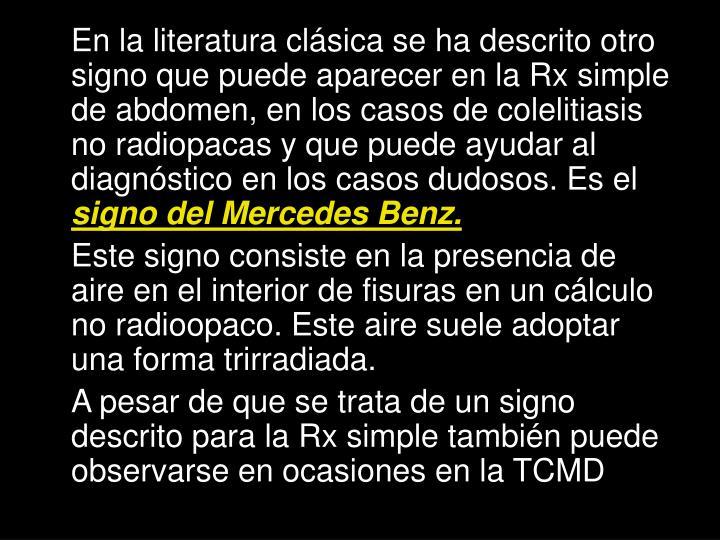 En la literatura clásica se ha descrito otro signo que puede aparecer en la Rx simple de abdomen, en los casos de colelitiasis no radiopacas y que puede ayudar al diagnóstico en los casos dudosos. Es el