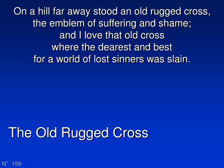 On a hill far away stood an old rugged cross,