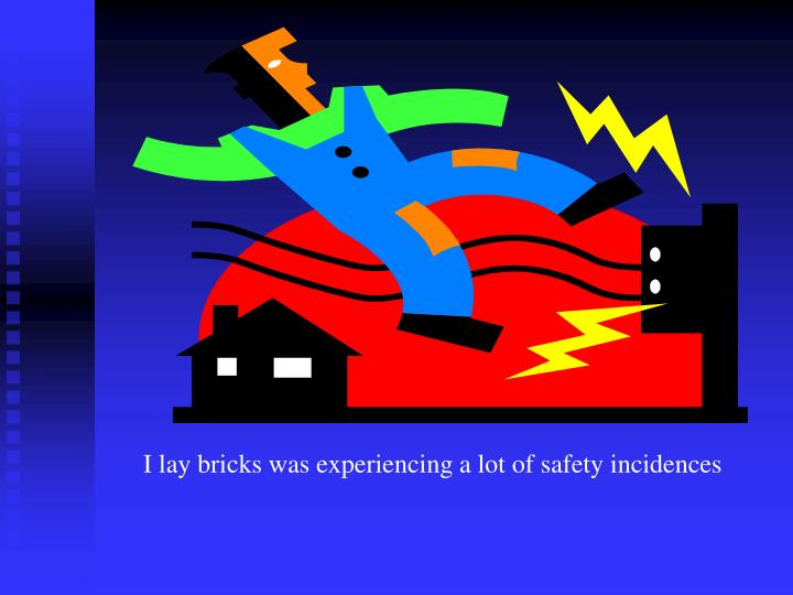 I lay bricks was experiencing a lot of safety incidences