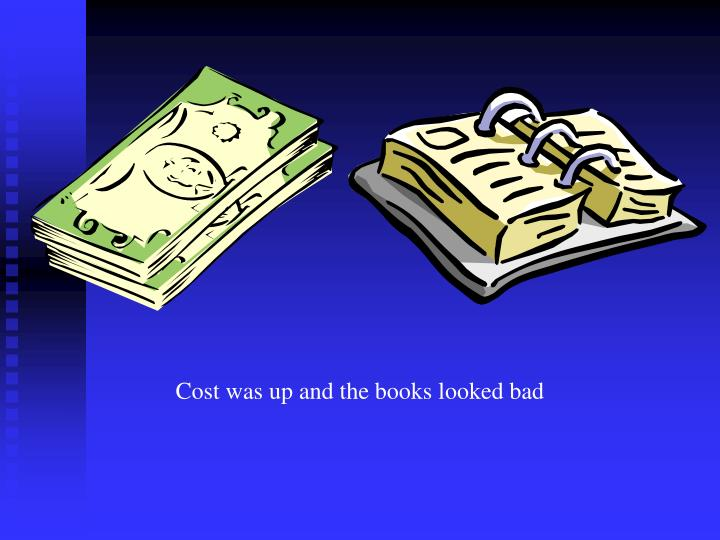 Cost was up and the books looked bad