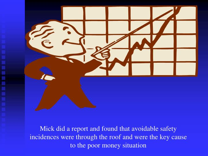 Mick did a report and found that avoidable safety incidences were through the roof and were the key cause to the poor money situation