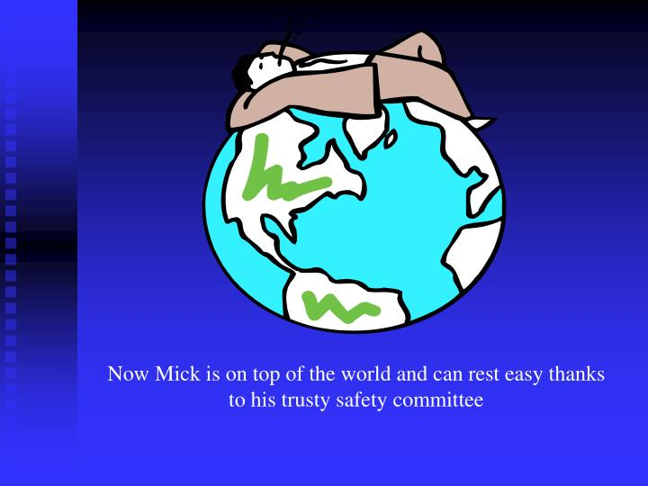 Now Mick is on top of the world and can rest easy thanks to his trusty safety committee