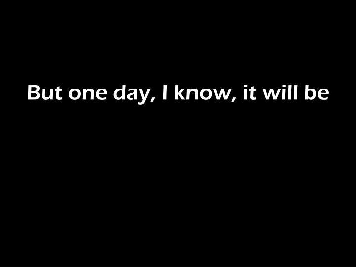 But one day, I know, it will be