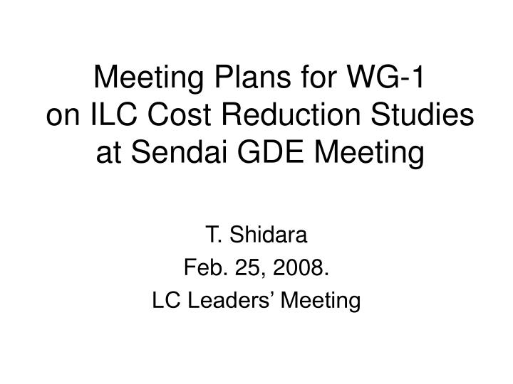 meeting plans for wg 1 on ilc cost reduction studies at sendai gde meeting n.