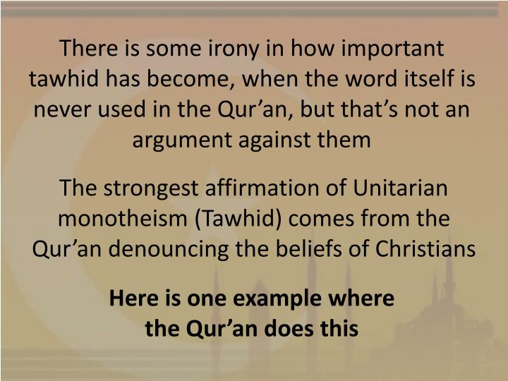 There is some irony in how important tawhid has become, when the word itself is never used in the Qur'an, but that's not an argument against them