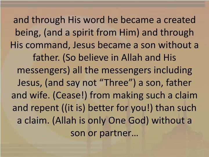 "and through His word he became a created being, (and a spirit from Him) and through His command, Jesus became a son without a father. (So believe in Allah and His messengers) all the messengers including Jesus, (and say not ""Three"") a son, father and wife. (Cease!) from making such a claim and repent ((it is) better for you!) than such a claim. (Allah is only One God) without a son or partner…"