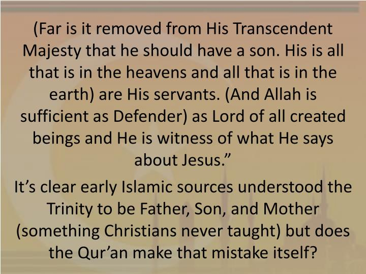 (Far is it removed from His Transcendent Majesty that he should have a son. His is all that is in the heavens and all that is in the earth) are His servants. (And Allah is sufficient as Defender) as Lord of all created beings and He is witness of what He says about Jesus.""