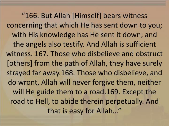 """166. But Allah [Himself] bears witness concerning that which He has sent down to you; with His knowledge has He sent it down; and the angels also testify. And Allah is sufficient witness."