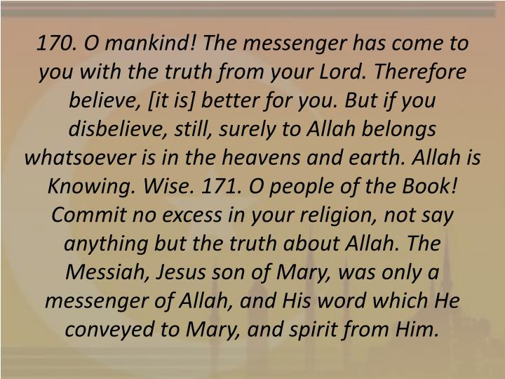 170. O mankind! The messenger has come to you with the truth from your Lord. Therefore believe, [it is] better for you. But if you disbelieve, still, surely to Allah belongs whatsoever is in the heavens and earth. Allah is Knowing. Wise