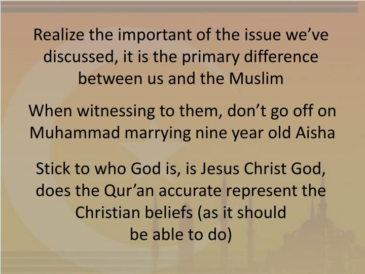 Realize the important of the issue we've discussed, it is the primary difference between us and the Muslim
