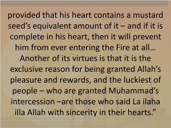 provided that his heart contains a mustard seed's equivalent amount of it – and if it is complete in his heart, then it will prevent him from ever entering the Fire at all… Another of its virtues is that it is the exclusive reason for being granted Allah's pleasure and rewards, and the luckiest of people – who are granted Muhammad's intercession –are those who said La ilaha illa Allah with sincerity in their hearts.""