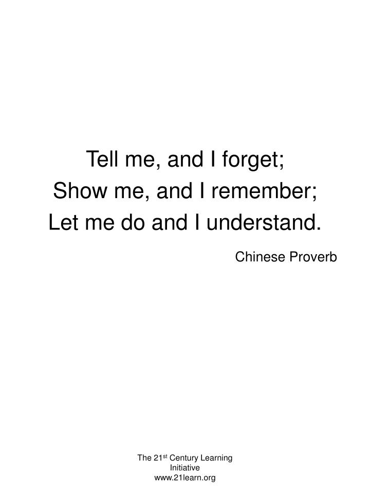 Tell me, and I forget;