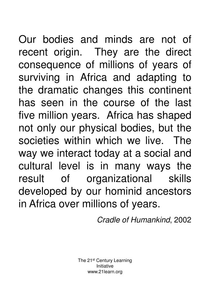 Our bodies and minds are not of recent origin.  They are the direct consequence of millions of years of surviving in Africa and adapting to the dramatic changes this continent has seen in the course of the last five million years.  Africa has shaped not only our physical bodies, but the societies within which we live.  The way we interact today at a social and cultural level is in many ways the result of organizational skills developed by our hominid ancestors in Africa over millions of years.