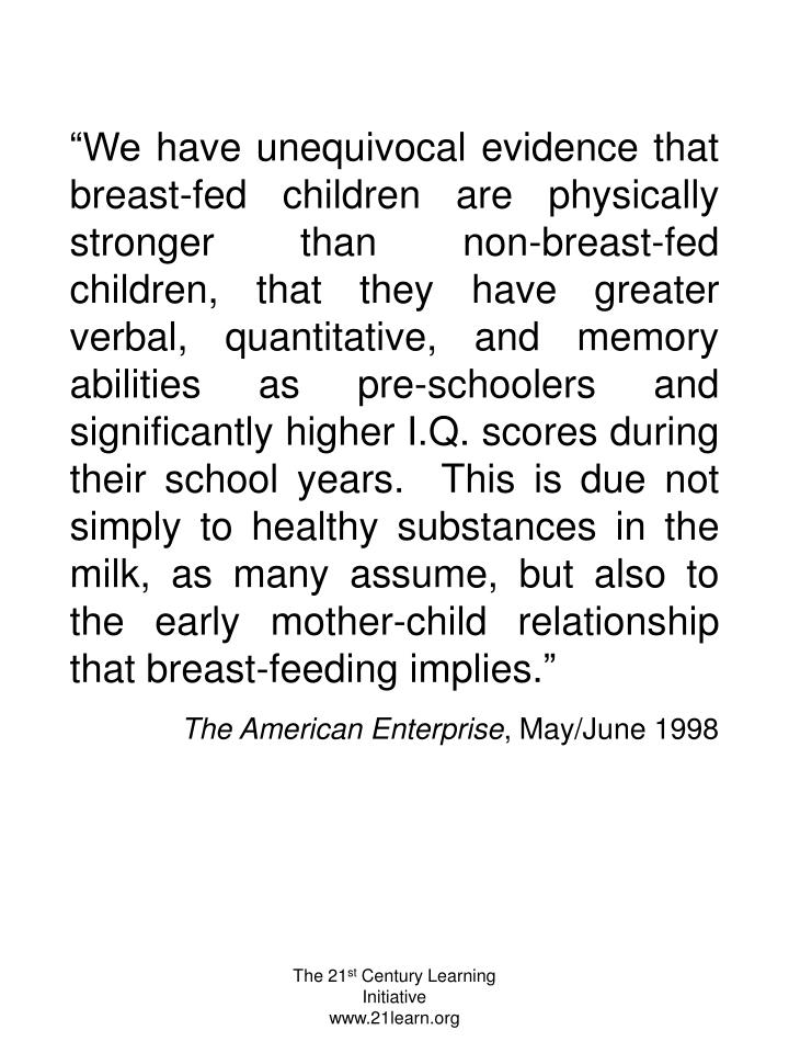 """We have unequivocal evidence that breast-fed children are physically stronger than non-breast-fed children, that they have greater verbal, quantitative, and memory abilities as pre-schoolers and significantly higher I.Q. scores during their school years.  This is due not simply to healthy substances in the milk, as many assume, but also to the early mother-child relationship that breast-feeding implies."""