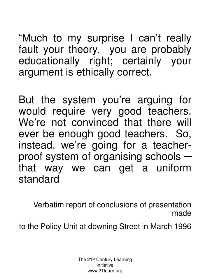 """Much to my surprise I can't really fault your theory.  you are probably educationally right; certainly your argument is ethically correct."