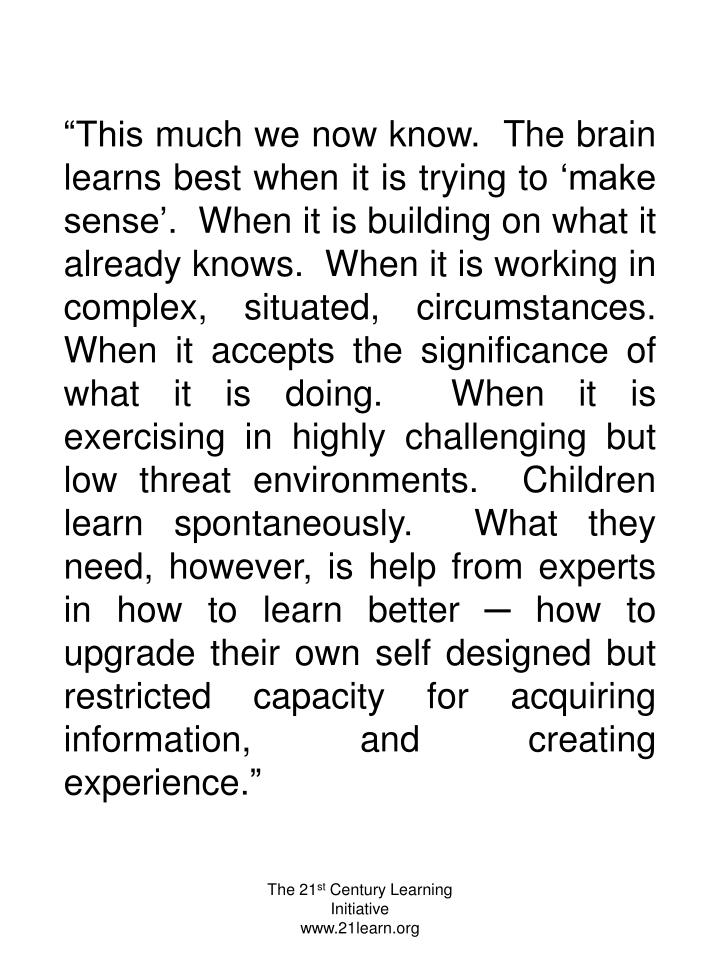 """This much we now know.  The brain learns best when it is trying to 'make sense'.  When it is building on what it already knows.  When it is working in complex, situated, circumstances.  When it accepts the significance of what it is doing.  When it is exercising in highly challenging but low threat environments.  Children learn spontaneously.  What they need, however, is help from experts in how to learn better ─ how to upgrade their own self designed but restricted capacity for acquiring information, and creating experience."""