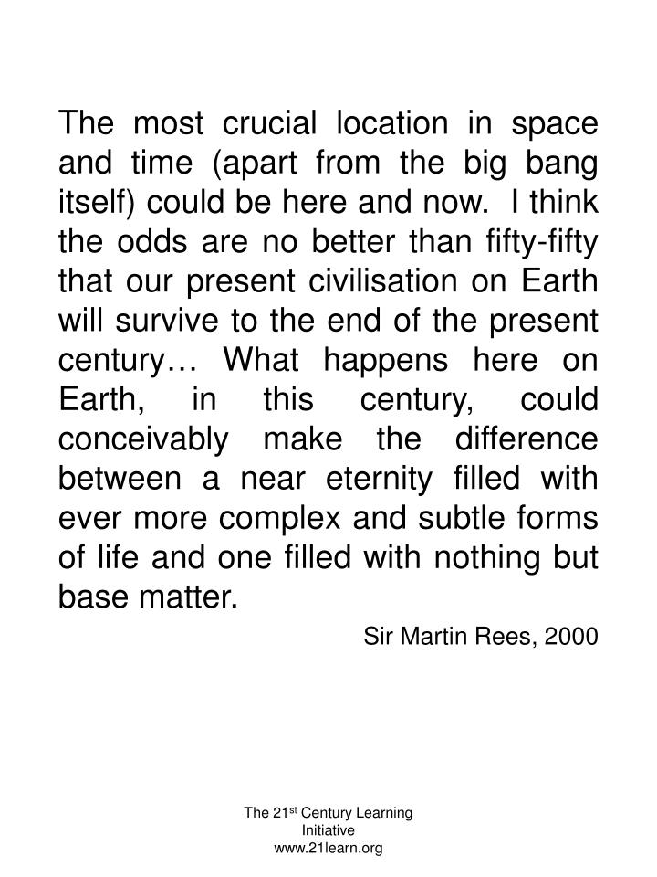 The most crucial location in space and time (apart from the big bang itself) could be here and now.  I think the odds are no better than fifty-fifty that our present civilisation on Earth will survive to the end of the present century… What happens here on Earth, in this century, could conceivably make the difference between a near eternity filled with ever more complex and subtle forms of life and one filled with nothing but base matter.