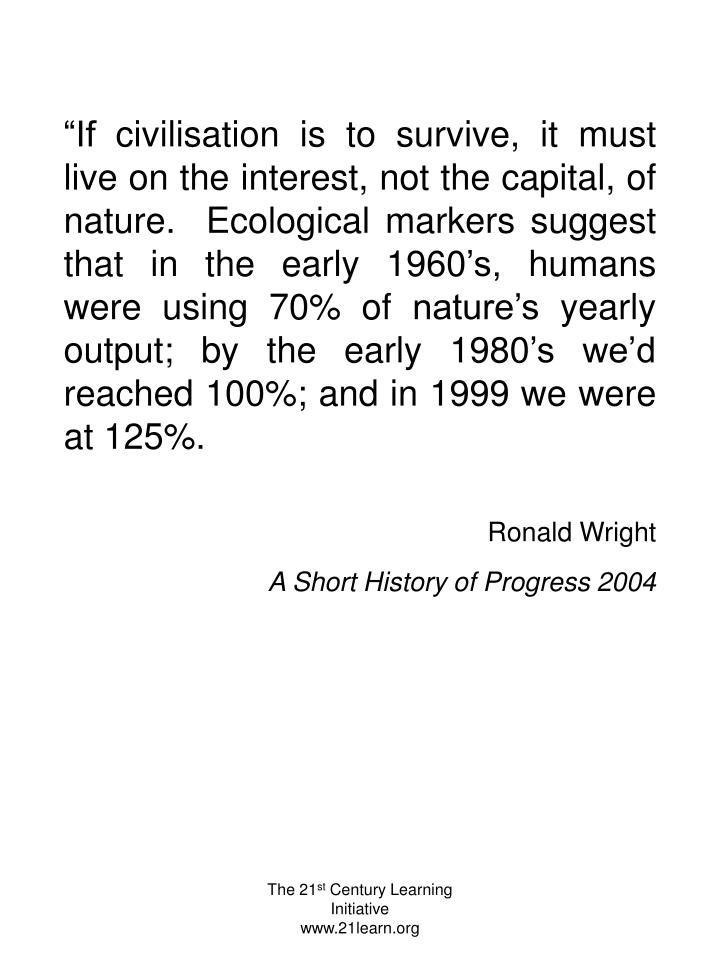 """If civilisation is to survive, it must live on the interest, not the capital, of nature.  Ecological markers suggest that in the early 1960's, humans were using 70% of nature's yearly output; by the early 1980's we'd reached 100%; and in 1999 we were at 125%."