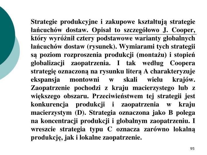 Strategie produkcyjne i zakupowe kształtują strategie łańcuchów dostaw. Opisał to szczegółowo J. Cooper, który wyróżnił cztery podstawowe warianty globalnych łańcuchów dostaw (rysunek). Wymiarami tych strategii są poziom rozproszenia produkcji (montażu) i stopień globalizacji zaopatrzenia. I tak według Coopera strategię oznaczoną na rysunku literą A charakteryzuje ekspansja montowni w skali wielu krajów. Zaopatrzenie pochodzi z kraju macierzystego lub z większego obszaru. Przeciwieństwem tej strategii jest konkurencja produkcji i zaopatrzenia w kraju macierzystym (D). Strategia oznaczona jako B polega na koncentracji produkcji i globalnym zaopatrzeniu. I wreszcie strategia typu C oznacza zarówno lokalną produkcję, jak i lokalne zaopatrzenie.