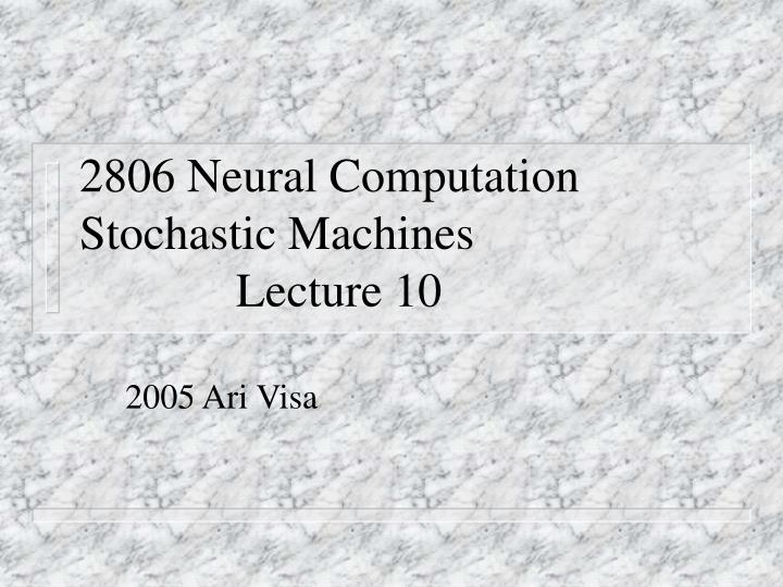2806 neural computation stochastic machines lecture 10 n.